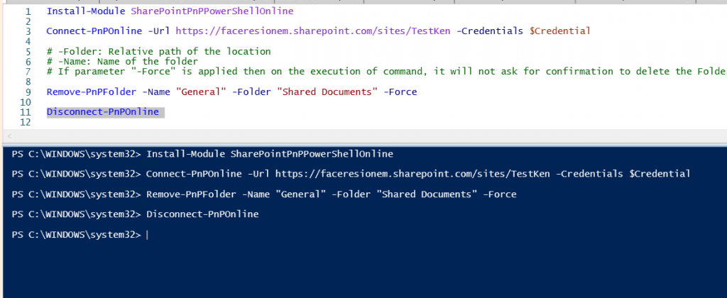 """Machine generated alternative text: 1  2  3  4  6  7  8  9  10  11  12  Instal I-Module Sharepoi ntpnppowershel lonline  Connect-pnponline -Url https://faceresionem.sharepoint.com/sites/TestKen -Credenti als Scredential  # -Folder: Relative path of the location  # -Name: Name of the folder  # If parameter  """"-Force"""" is applied then on the execution of command, it will not ask for confi rmation to delete the Folde  Remove-PnPF01der  conn  pnponl  C : tem32>  C : \WINDOWS\system32>  C : \WINDOWS\system32>  C : \WINDOWS\system32>  c: \WINDOWS\system32> I  -Name """"General """"  -Fol der """"shared Documents""""  -Force  Install -Module Sharepointpnppowershel Ion line  Connect-pnponline -Url https://faceresionem.sharepoint.com/sites/TestKen  Remove-PnPF01der -Name 'General"""" -Folder """"Shared Documents"""" -Force  Di sconnect-pnponl i ne  -Credentials Scredential"""