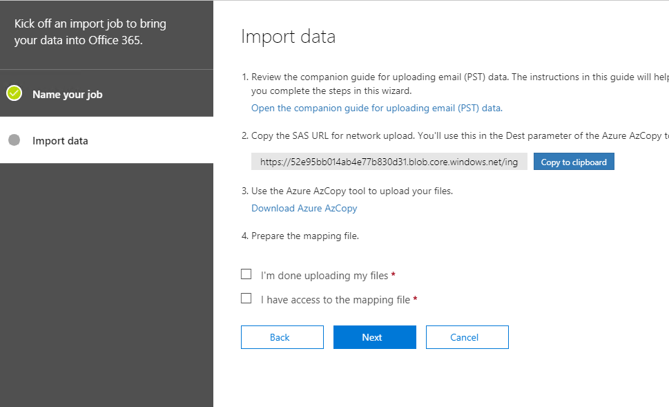 Machine generated alternative text: Kick off an importjob to bring  your data into Office 365.  Name your job  Import data  Import data  1. Review the companion guide for uploading email (PST) data. The instructions in this guide will heli  you complete the steps in this wizard.  Open the companion guide for uploading email (PST) data.  2. Copy the SAS URL for network upload. You'll use this in the Dest parameter of the Azure AzCopy t  https://S2e9Sbb014eö4e77b830d31_blob_core_windows.net/ng  Copy to clipboard  3. use the Azure AzCopy tool to upload your files.  Download Azure AzCopy  4. Prepare the mapping file.  I'm done uploading my files *  I have access to the mapping file *  Back  Next  Cancel