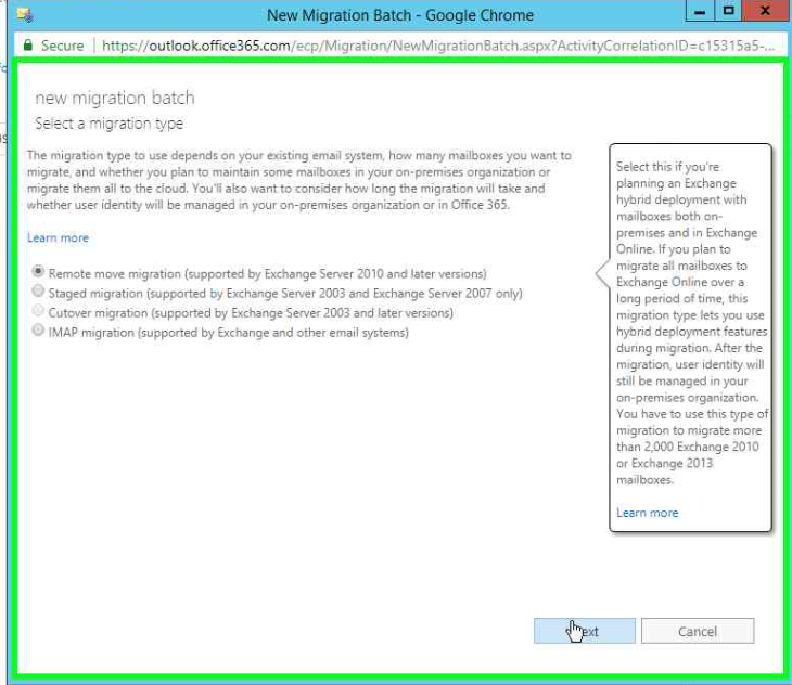"""Secure https//outlook.office365.com/ecp,:Mvgration/NewMrgration8atch.aspx?ActivityCorrFiationlO=c'S31 Sa5-""""  new migration batch  The migration type to use depends on your existing email system. many mailboxes you want to  migrate. and pian to maintain some in your Organization  migrate them ail to the •ious, You•'i aiso want to consider how long the migration will take and  whether user identiti Win be managed tn your on-premises organization or in Office 365.  Learn more  Remote move migration (supported by Exchange Server 2010 and later versions)  O Staged migration (Sup#rted by Exchange Server 2003 and Exchange Server 2007 Only)  Cutover migration (supported by and later versions)  O 'MAP mtgraton (supported by Exchange and other email systems)  Select thés if you •re  planning an Exchange  hybrid deployment with  both  prenmse5 and •n Exchange  Online. If you pian to  magnate mailboxes to  Exchange Online over a  long period this  migration type lets pu use  dep'cwnent features  dunng mgratron. the  Migration, user Identity will  on-premses onyanizat.on_  You have to use this of  ragatioo to mgrate more  than 2,000 Exchange 2010  mad boxw  Learn more"""