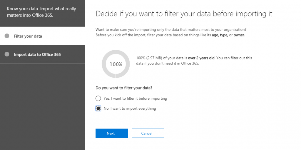 Know your data. Import what really  matters into Office 365.  Filter your data  Import data to Office 365  Decide if you want to filter your data before importing it  Want to make sure you're importing only the data that matters most to your organization?  Before you kick off the import, filter your data based on things like its age, type, or owner.  100%  100% (2.97 MB) of your data is over 2 years Old. You can filter out this  data if you don't need it in Office 365.  Do you want to filter your data?  O Yes, I want to filter it before importing  No, I want to import everything  Next  Cancel