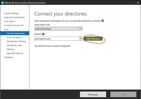 Machine generated alternative text: Microsoft Azure Active Directory Connect  Express Settings  Required Components  user Sign-ln  Connect to Azure AD  Sync  Connect Directories  Azure AD sign-in  Domain/OLl Filtering  Identifying users  Filtering  Optional Features  Configure  Connect your directories  Enter connection information for your on-premises directories or forests.  DIRECTORY TYPE  Active Directory  FOREST O  jdunisports.com  No directories are currently configured.  Add Directory  Previous  N pyt