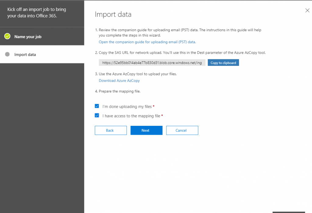 Kick off an import job to bring  your data into Office 365.  Name your job  Import data  x  Import data  1. Review the companion guide for uploading email (PST) data. The instructions in this guide will help  you complete the steps in this wizard.  Open the companion guide for uploading email (PST) data.  2. Copy the SAS URL for network upload. You'll use this in the Dest parameter of the Azure AzCopy tool.  https://S2e9Sbb014eö4e77b830d31_blob_core_windows.net/ng  Copy to clipboard  3. use the Azure AzCopy tool to upload your files.  Download Azure AzCopy  4. Prepare the mapping file.  I'm done uploading my files *  I have access to the mapping file *  Back  Next  Cancel