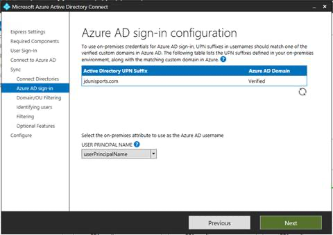 Machine generated alternative text: Microsoft Azure Active Directory Connect  Express Settings  Required Components  user Sign-ln  Connect to Azure AD  Sync  Connect Directories  Azure AD sign-in  Domain/OlJ Filtering  Identifying users  Filtering  Optional Features  Configure  Azure AD sign-in configuration  To use on-premises credentials for Azure AD sign-in, UPN suffixes in usernames should match one of the  verified custom domains in Azure AD. The fallowing table lists the UPN suffixes defined in your on-premises  environment, along with the matching custom domain in Azure. O  Active Directory UPN Suffix  jdunispofts.com  Select the on-premises attribute to use as the Azure AD username  USER PRINCIPAL NAME O  userPrincipalName  Previous  Azure AD Domain  Verified  Next