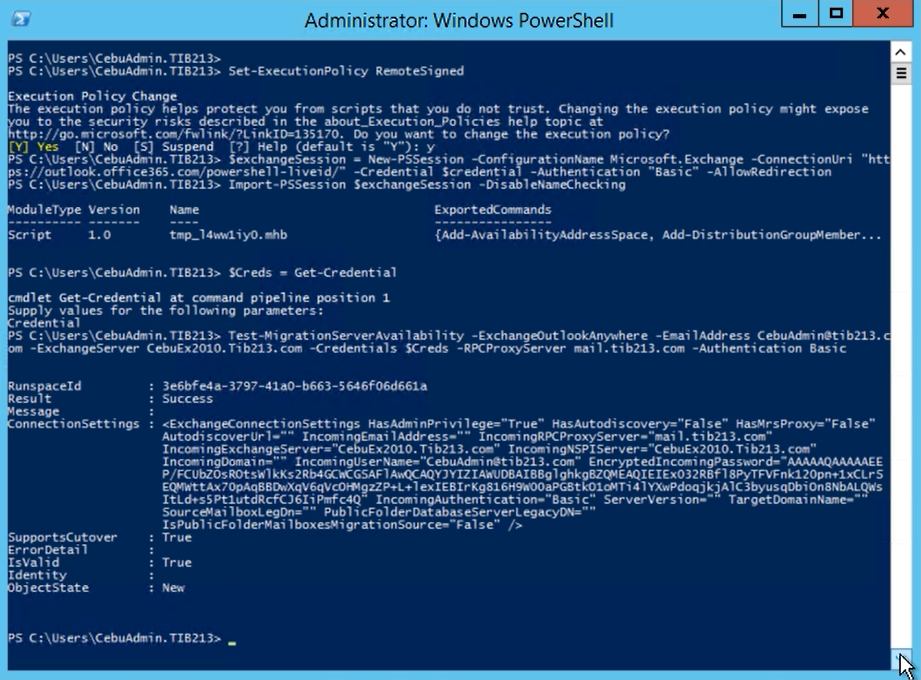 """Administrator: Windows PowerSheII  PS C Set—ExecutionP01icy  Execution Policy Change  x  e execution policy helps protect you fræ scripts that you do not trust. Changing the execution policy night expose  ou to the security risks described in the help topic at  ttp•.//go.eicrosoft. you want to change the execution policy?  PS C CebuAch'n. TIB213> exchangeSession New-PSSession -ConfigurationNme Microsoft. Exchange -ConnectionUri """"htt  ps://outlook. office36S.co./powershe11-1iveid/- -Credential Scredential -Authentication """"Basic"""" -Alloueedirection  PS Import-PSSession SexchangeSession -DisableNMKhecking  odu1eType Version  Script i. O  cmdlet Get-credential  Supply values for the  tmp—14wIi yo.  . TIB213> SCreds - Get-credential  at pipeline position i  following  {Add-Availabi lityAddressSpace, Add-DistributionGrou*ember...  PS Test-XigrationServerAvai1abi1ity -ExchangOut100kAnywhere -Enai1Address  -ExchangeServer CebuEx2010.Tib213.ccm -Credentials SCreds -RPCProxyServer -Authentication Basic  Result  essage  onnect i onsetti ngs  SupportsCutover  ErrorDetai 1  IsVa1id  Ident i ty  bjectState  : 3e6bfe4a-3797-41ao-b663-5646f06d661a  • Success  : €Exchang«onnectionSettings  Autodi scoverur 1 —  Incomi nqRPCPr oxySer 1. t b213. com""""  InconngEmai IAddress—""""""""  Tib213.  Inco—ingDomain—"""""""" com"""" EncryptedInconingPassword—-AAMQAMAAEE  3byusqobion8NbALgus  ItLdtsSPt1utdRcfCJ61iPmfc4Q ServerVersion—-  IsPub1icF01derXai IboxesYSgrationSource-Fa1se""""  : True  : True"""