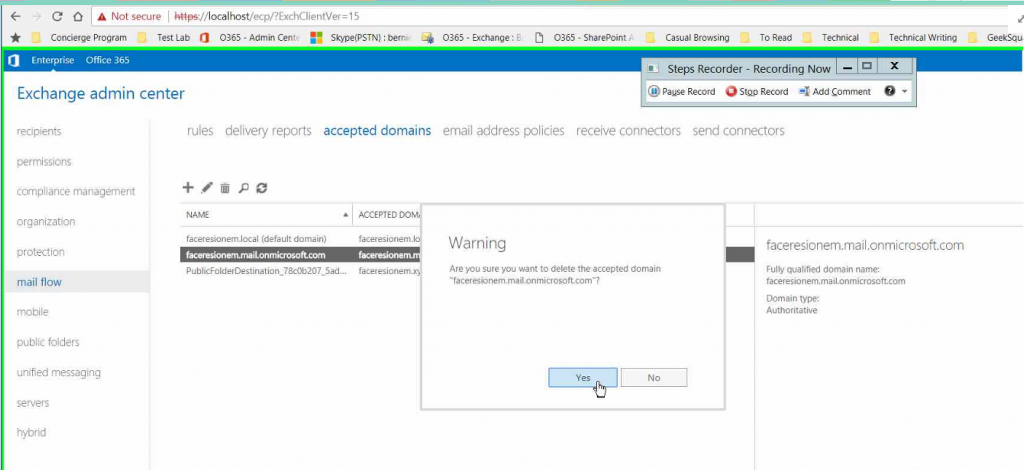 """C A Not secure  Test Lao 0 0365 - Admin cen€ Skype(PSTN)  Concierge Program  Enterprise Office 365  Exchange admin center  bemi:  0365  - Exchange :  0365 - SharePoint  Casual Browsing  To Read  Technical  Technical Writing  GeekSqu.  Steps Recorder - Recording Now  @Pause Record Stop Record Add Comment •  receive connectors send connectors  recipients  permissions  compiiance management  organization  protection  mail flow  mobile  public folders  unified messaging  servers  hybrid  rules delivery reports  NAME  accepted domains  facetesionem.local (default domain)  faceresion em ft.com  ACCEPTED DO  faceresionern.l  face resionem,  facer esio nem  email address policies  Warning  Are you sure you want to delete the accepted domain  """"faceresionem.mail.onmicrosoft.com-?  Yes  faceresionem.mail.onmicrasoft.com  Fully qualified domain name:  faceresionem.mail.onmicrosoft.com  Domain type:  Authoritative  No"""