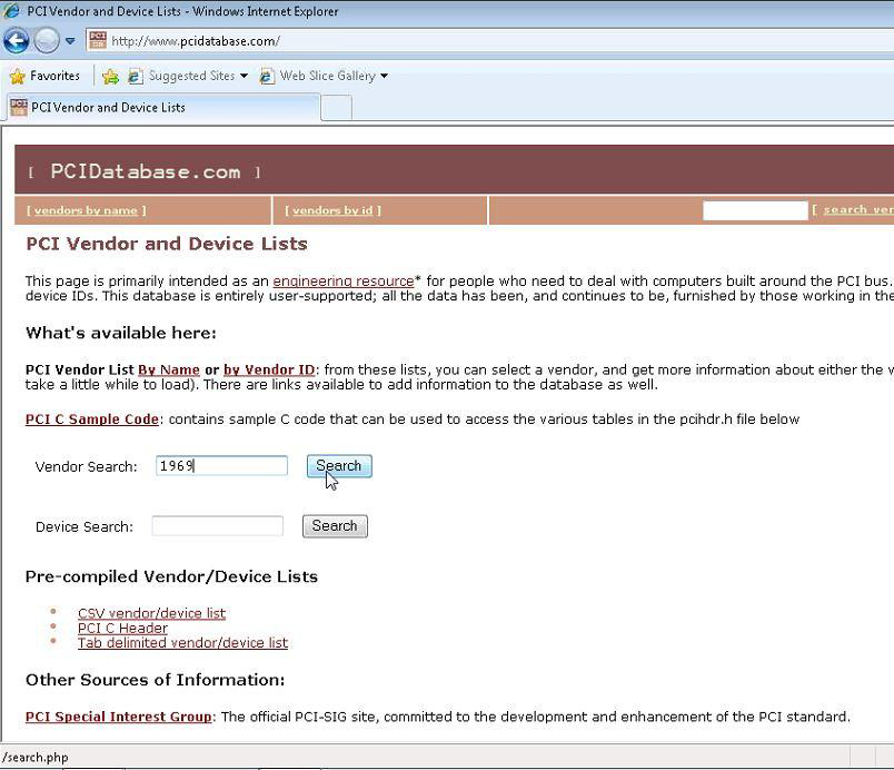 Machine generated alternative text: PCI Internet Explorer  pcidatabase.comt'  Favorites Suggested Sites  PCI Vendor and Device Lists  I PCIDat abase . com  Web Slice Galleiy  PCI Vendor and Device Lists  This page is primarily intended as an enQineerinQ resource* for people who need to deal with computers built around the PCI bus  device IDs. Th's database is entirely user-supported; all the data has been and continues to be furnished by those working in the  What's available here:  PCI Vendor List Nome or by Vendor from these lists, you can se ect a vendor, and get more information about either the v  take a little while to load). There are links available to add information to the database as well  PCI C Samole Code' contains sample C code that can be used to access the various tables in the pcihdr.h file below  endor Search:  Device Search:  s  pre-compiled Vendor/Device Lists  CSV vpndgr,'dpvice  PCI C Header  Tab delimited vendor/device list  Other Sources of Information:  SpeciQl Interest Group: The Official PCI-SIG site, committed to the development and enhancement Of the PCI standard,