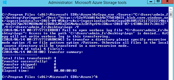 """Machine generated alternative text: Administrator: Microsoft Azure Storage tools  Files / Source :  / Dest : """"https://52e95bbø14ab4e77b83ød31 . blob. core . windows . ne  -2018-07-14røøz3R1?z3R13z••  [2018/06/14 Fail to open verbose log File  ktop\Logs  . Access to the path ' is denied..  Rzc  py will not write verbose log in this transferring.  [2018/06/14 [WARNING] ro transfer a directory please specify recursive  ode option / S or File pattern option / Pattern. Otherwise all Files in the local  source directory will be transfered in a non—recursive mode .  inished 4 OF total 4 File(s).  [2018/06/14 Transfer summary:  otaI Files transferred: 4  ransFer successfully:  ransFer skipped:  ransFer Failed:  lapsed time:  : \Program Files  SDKs\Rzure"""