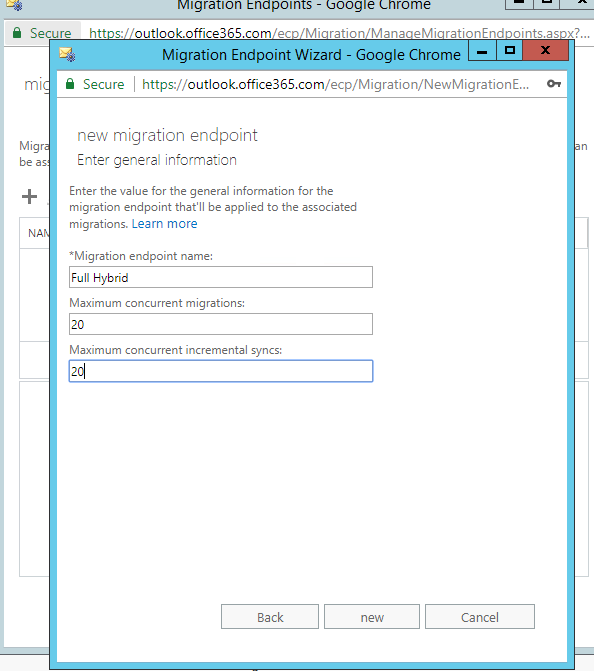 Migration Enapo•nts  (_nrome  Secure  htt s: outloak.offce36S.com ec 'Mi ration Mana eMi rationEnd oints.as  igration Endpoint Wizard - Google Chrome  Secure https://outlook.offce365.com/ecp/Migration/NewMigrationE...  Migr  new migration endpoint  Enter genera' informeticn  Enter the value for the general information for the  migration endpoint that'll be applied to the associated  migrations. Learn mare  *Migration endpoint name:  Full Hybrid  Maximum concurrent migrations:  Maximum concurrent incremental syncs:  Back  Cancel