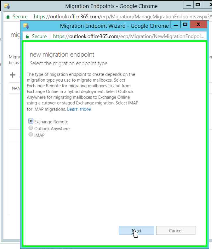 Secure  m  Migra  be as  Migration Endpoints - Google Chrome  https://outlook.office365.com/ecp/Migration/ManageMigrationEndpoints.as;jx?A  Migration Endpoint Wizard - Google Chrome —  Secure https://out100k.0ffice365.com/ecp/Migration/NewMigrationEndpoi_._  new migration endpoint  Select the migration endpoint type  The type of migration endpoint to create depends on the  migration type you use to migrate mailboxes. Select  Exchange Remote for migrating mailboxes to and from  Exchange Online in a hybrid deployment. Select Outlook  Anywhere for migrating mailboxes to Exchange Online  using a cutover or staged Exchange migration. Select 'MAP  for IMAP migrations. Learn more  @Exchange Remote  C) Outlook Anywhere  O 'MAP  Cancel