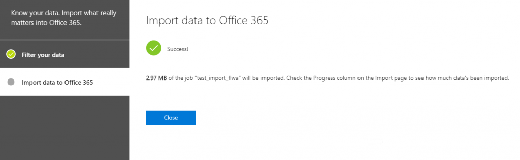 """Know your data. Import what really  matters into Office 365.  Filter your data  Import data to Office 365  Import data to Office 365  Success!  2.97 MB of the job """"test_import_flwa"""" will be imported. Check the Progress column on the Import page to see how much data's been imported."""