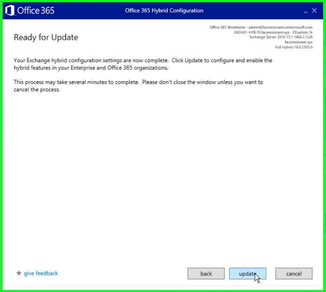O Office365  Ready for Update  Office 365 Hs&id  Your Exchange hybrid configuration settings are now complete. Click Update to configure and enable the  hybrid features in Enterprise and Office 365 organizations,  This process may take several minutes to complete. Please don't close the windcnv unless you want to  cencel the process.  give feedback