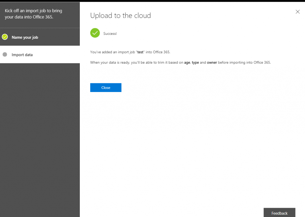"""Kick off an importjob to bring  your data into Office 365.  Name your job  Import data  x  Upload to the cloud  Success!  You've added an import job """"test"""" into Offce 365.  When your data is ready, you'll be able to trim it based on age, type and owner before importing into Office 365.  Feedback"""