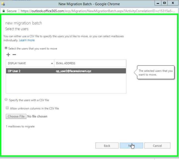 New Migration Batch - Google Chrome  Secure https//outlook.office365.com/ecp/Migration'NewMigration8atch.aspx?ActivityCorreiationlD=c'S31 Sa5-.w  new migration batch  Sect Users  Vou can either use CSV file to specify the users you'd like to you can mailboxes  individually. Learn more  @Select the users that you want to mave  DISPLAY NAME  OP user 2  'O Specify the with a CSV file  D Allow unknown c&umrs in CSV file  No Chosen  I mailboxes to migrate  AODRÉss  The selected users that you  want to mr:p.'e.